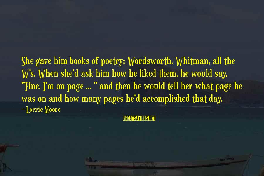 Pages Of Books Sayings By Lorrie Moore: She gave him books of poetry: Wordsworth, Whitman, all the W's. When she'd ask him