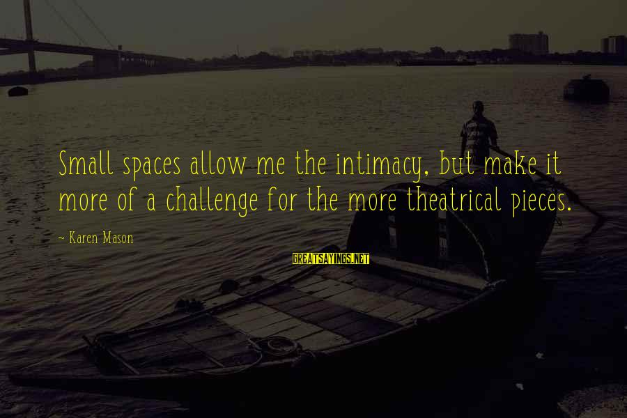 Pagmamahal Sa Magulang Sayings By Karen Mason: Small spaces allow me the intimacy, but make it more of a challenge for the