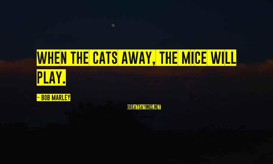 Pagpapaalam Sa Minamahal Sayings By Bob Marley: When the cats away, the mice will play.