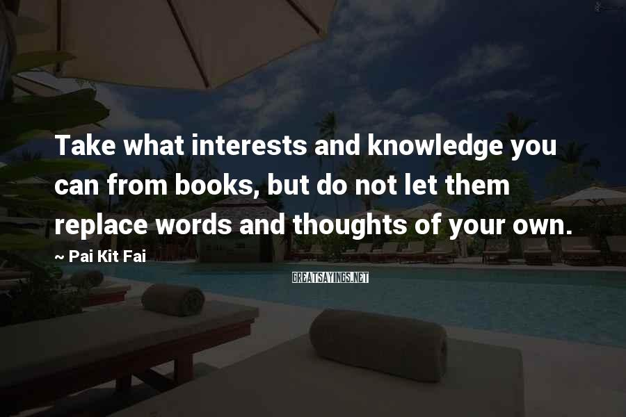 Pai Kit Fai Sayings: Take what interests and knowledge you can from books, but do not let them replace