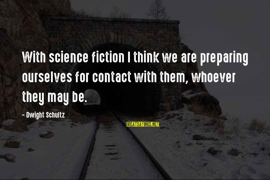 Paies Sayings By Dwight Schultz: With science fiction I think we are preparing ourselves for contact with them, whoever they