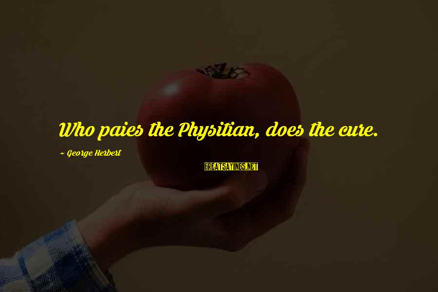 Paies Sayings By George Herbert: Who paies the Physitian, does the cure.