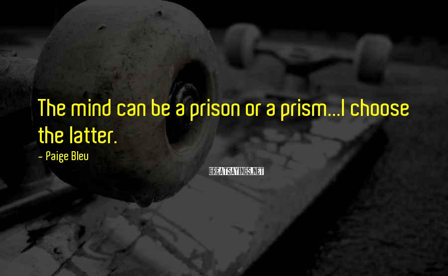 Paige Bleu Sayings: The mind can be a prison or a prism...I choose the latter.
