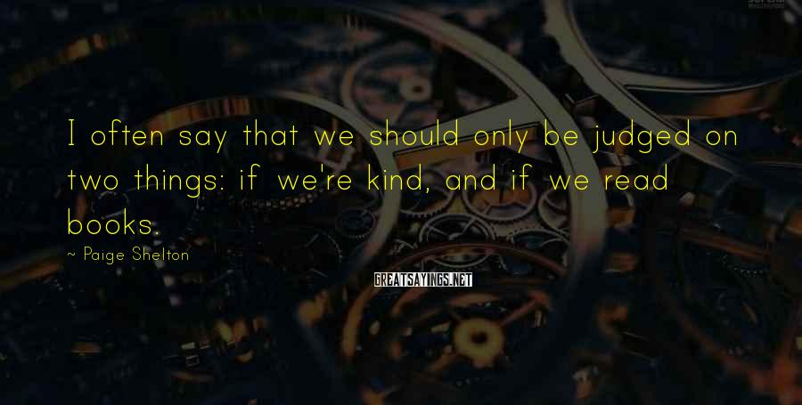 Paige Shelton Sayings: I often say that we should only be judged on two things: if we're kind,