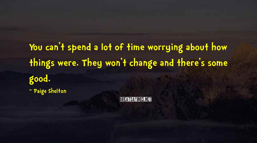 Paige Shelton Sayings: You can't spend a lot of time worrying about how things were. They won't change