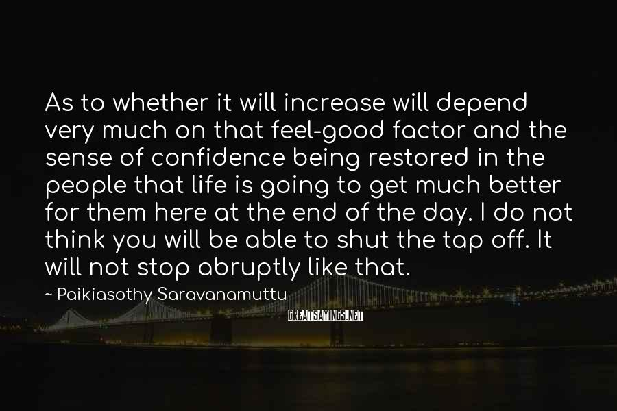 Paikiasothy Saravanamuttu Sayings: As to whether it will increase will depend very much on that feel-good factor and