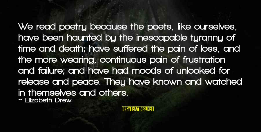 Pain And Death Sayings By Elizabeth Drew: We read poetry because the poets, like ourselves, have been haunted by the inescapable tyranny