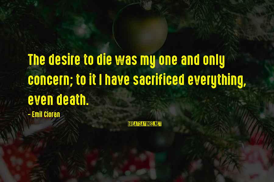 Pain And Death Sayings By Emil Cioran: The desire to die was my one and only concern; to it I have sacrificed