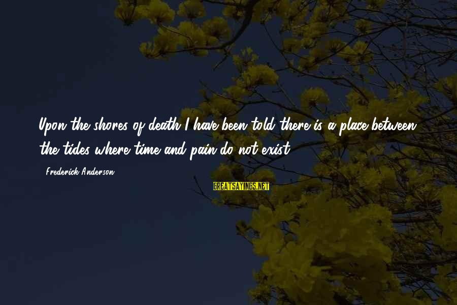 Pain And Death Sayings By Frederick Anderson: Upon the shores of death I have been told there is a place between the