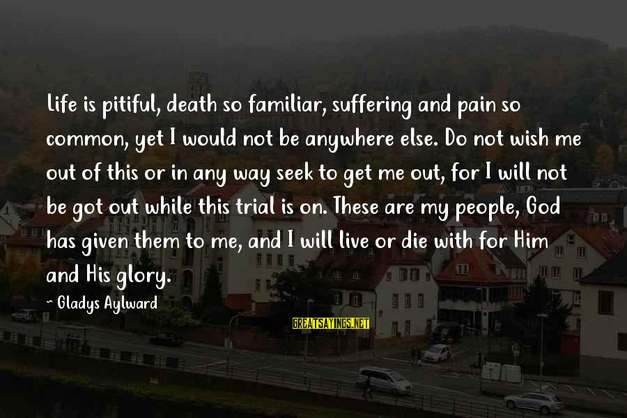 Pain And Death Sayings By Gladys Aylward: Life is pitiful, death so familiar, suffering and pain so common, yet I would not