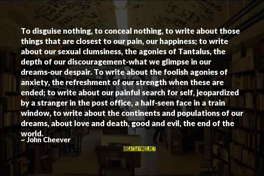 Pain And Death Sayings By John Cheever: To disguise nothing, to conceal nothing, to write about those things that are closest to