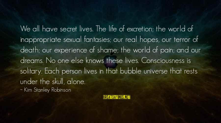 Pain And Death Sayings By Kim Stanley Robinson: We all have secret lives. The life of excretion; the world of inappropriate sexual fantasies;