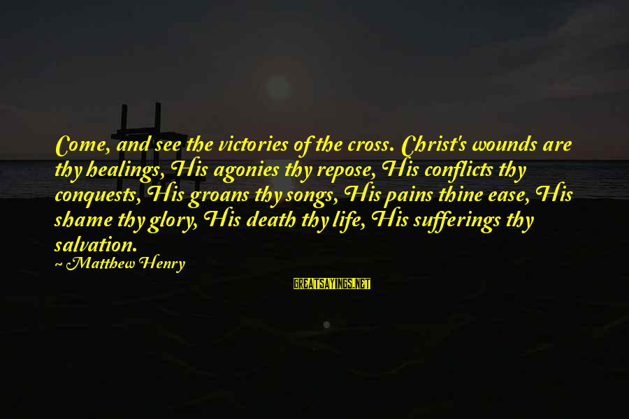 Pain And Death Sayings By Matthew Henry: Come, and see the victories of the cross. Christ's wounds are thy healings, His agonies