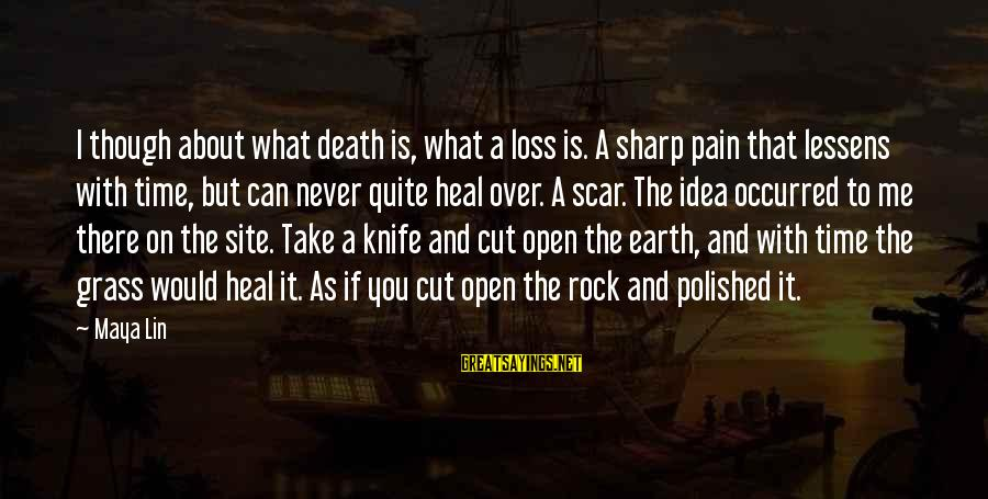 Pain And Death Sayings By Maya Lin: I though about what death is, what a loss is. A sharp pain that lessens