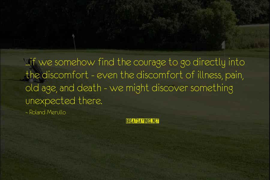 Pain And Death Sayings By Roland Merullo: ...if we somehow find the courage to go directly into the discomfort - even the