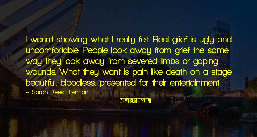 Pain And Death Sayings By Sarah Rees Brennan: I wasn't showing what I really felt. Real grief is ugly and uncomfortable. People look
