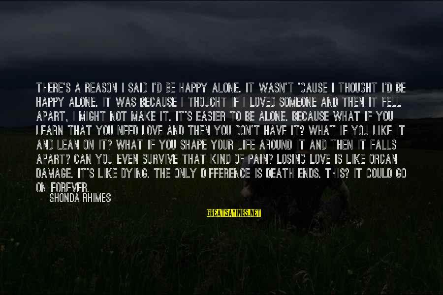 Pain And Death Sayings By Shonda Rhimes: There's a reason I said I'd be happy alone. It wasn't 'cause I thought I'd