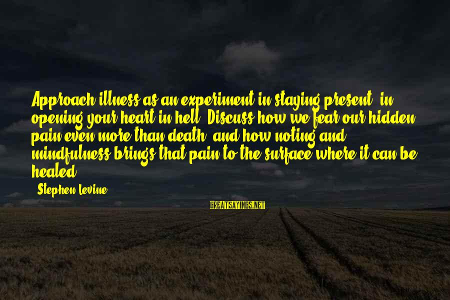 Pain And Death Sayings By Stephen Levine: Approach illness as an experiment in staying present, in opening your heart in hell. Discuss