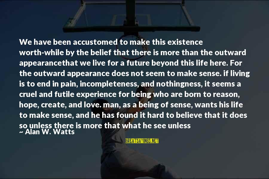 Pain Is Worth It Sayings By Alan W. Watts: We have been accustomed to make this existence worth-while by the belief that there is