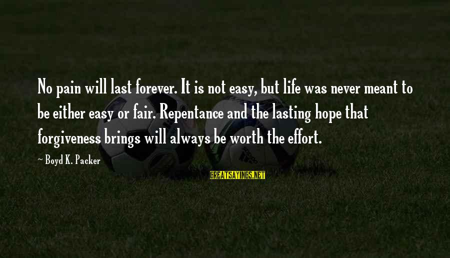 Pain Is Worth It Sayings By Boyd K. Packer: No pain will last forever. It is not easy, but life was never meant to