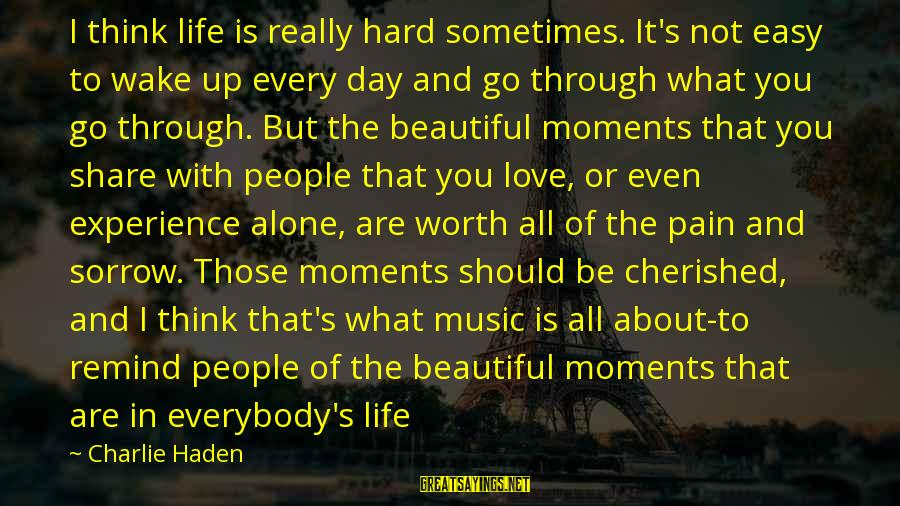 Pain Is Worth It Sayings By Charlie Haden: I think life is really hard sometimes. It's not easy to wake up every day