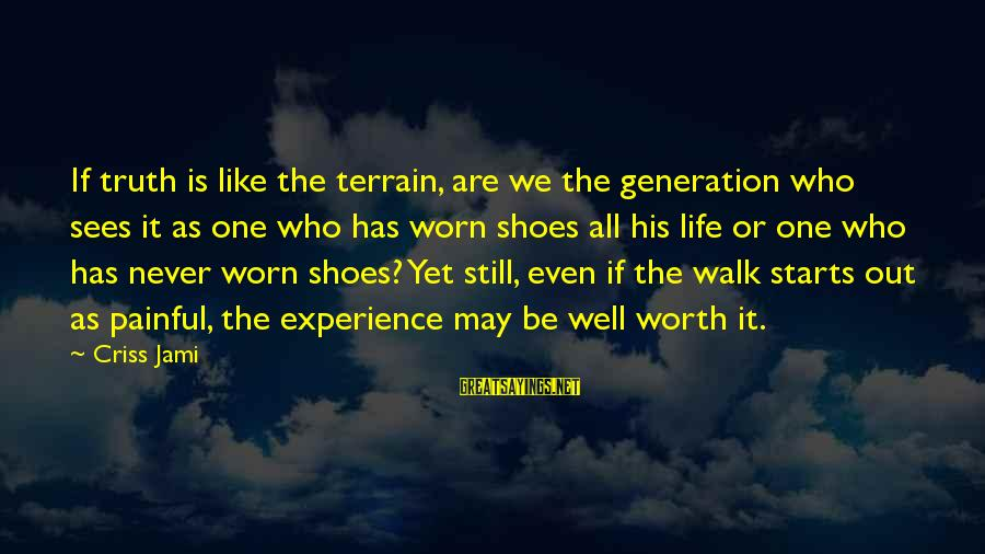 Pain Is Worth It Sayings By Criss Jami: If truth is like the terrain, are we the generation who sees it as one
