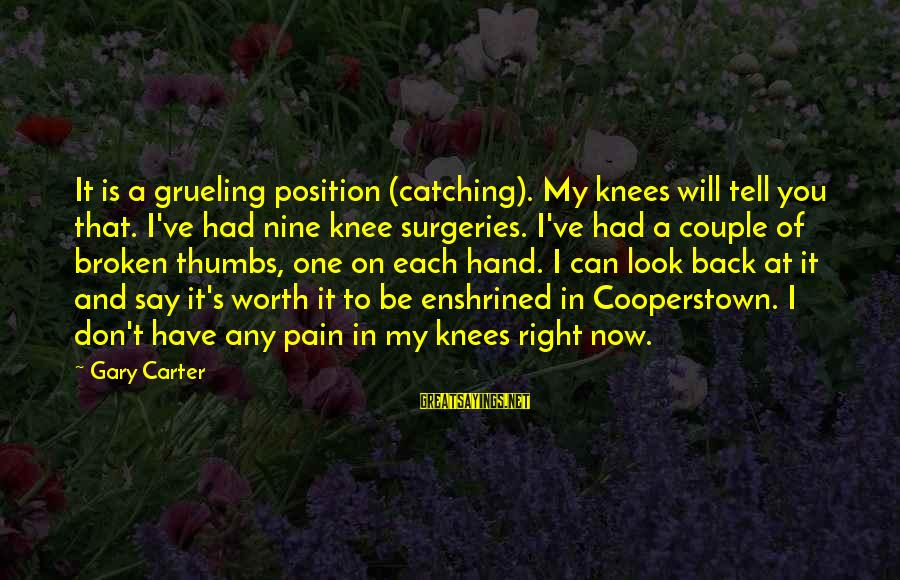 Pain Is Worth It Sayings By Gary Carter: It is a grueling position (catching). My knees will tell you that. I've had nine