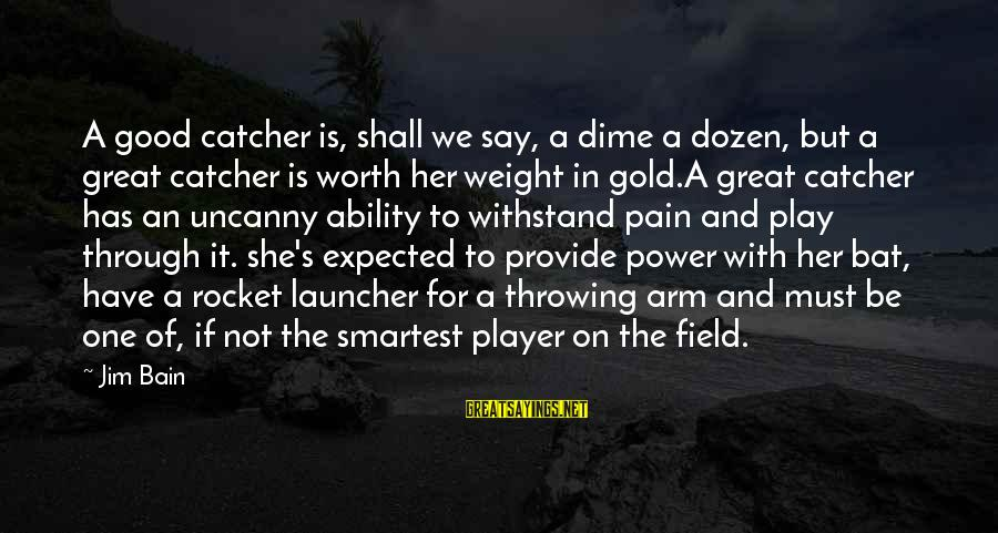 Pain Is Worth It Sayings By Jim Bain: A good catcher is, shall we say, a dime a dozen, but a great catcher