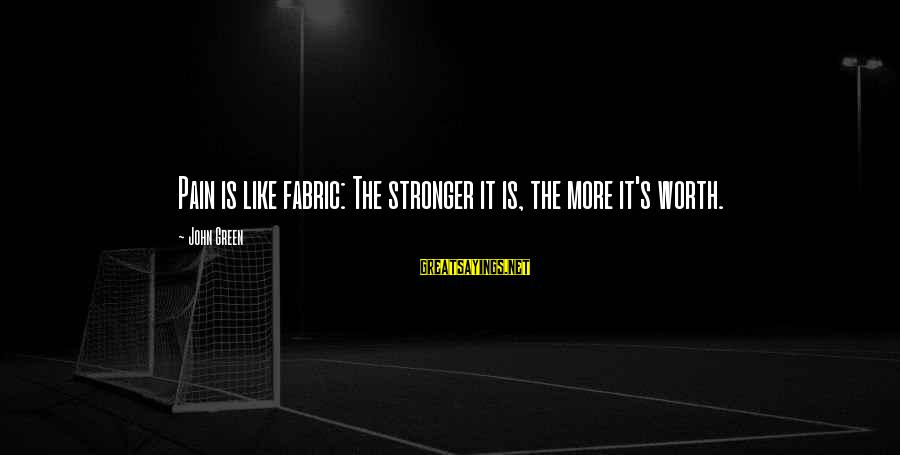 Pain Is Worth It Sayings By John Green: Pain is like fabric: The stronger it is, the more it's worth.