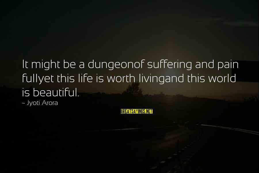 Pain Is Worth It Sayings By Jyoti Arora: It might be a dungeonof suffering and pain fullyet this life is worth livingand this
