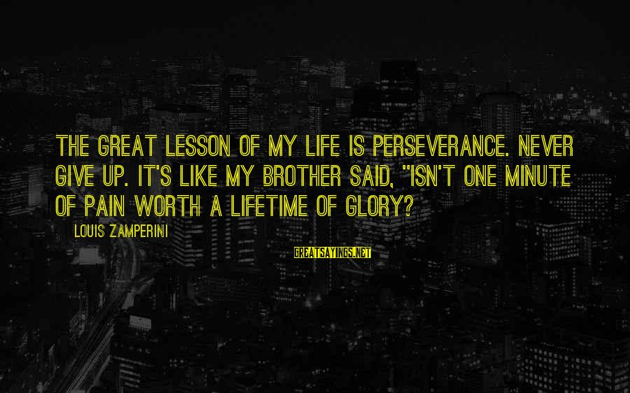 Pain Is Worth It Sayings By Louis Zamperini: The great lesson of my life is perseverance. Never give up. It's like my brother