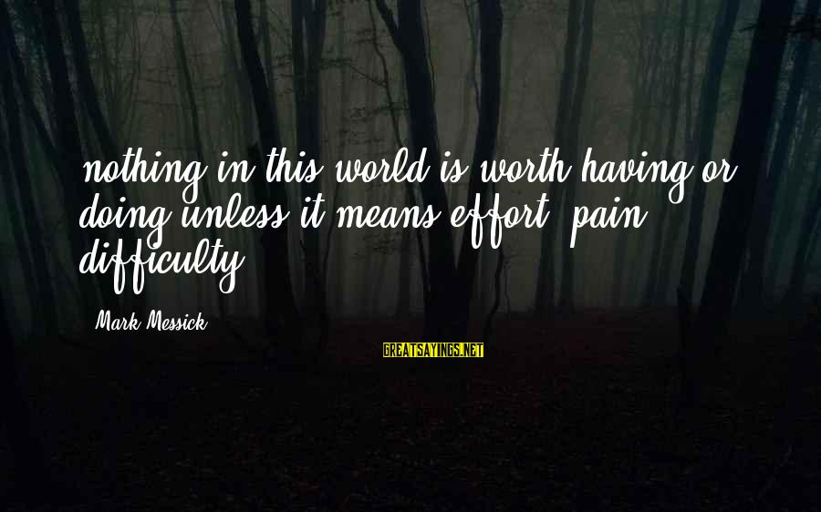 Pain Is Worth It Sayings By Mark Messick: nothing in this world is worth having or doing unless it means effort, pain, difficulty.