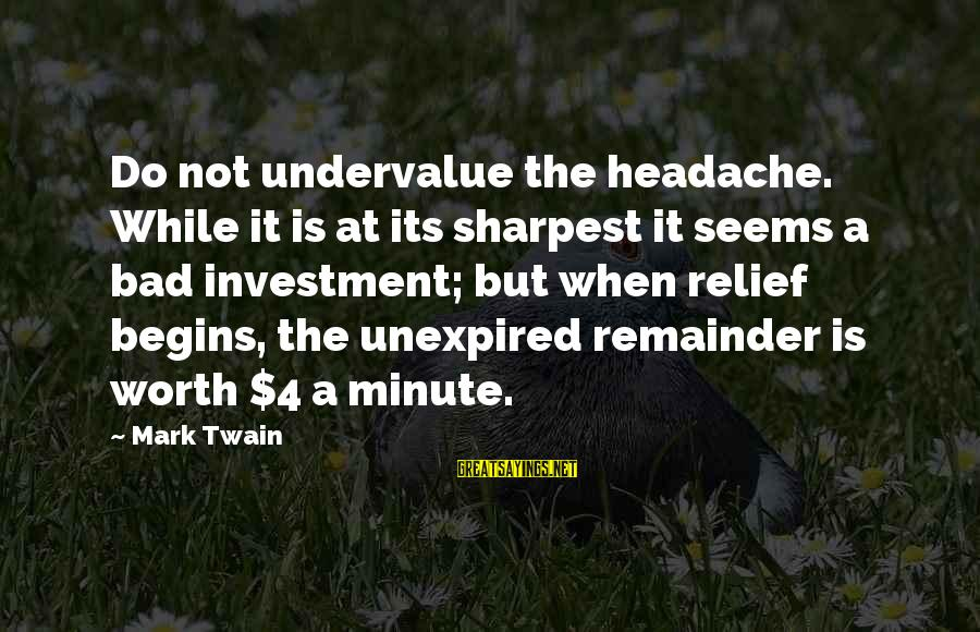 Pain Is Worth It Sayings By Mark Twain: Do not undervalue the headache. While it is at its sharpest it seems a bad