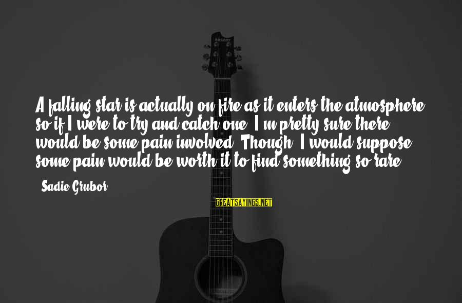Pain Is Worth It Sayings By Sadie Grubor: A falling star is actually on fire as it enters the atmosphere, so if I