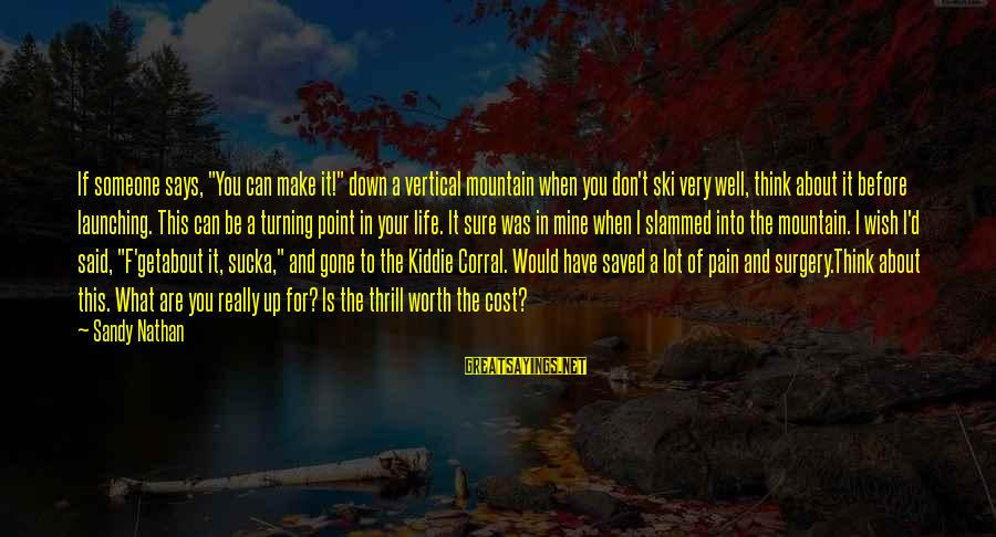 """Pain Is Worth It Sayings By Sandy Nathan: If someone says, """"You can make it!"""" down a vertical mountain when you don't ski"""