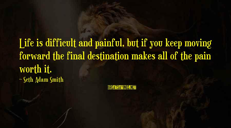 Pain Is Worth It Sayings By Seth Adam Smith: Life is difficult and painful, but if you keep moving forward the final destination makes