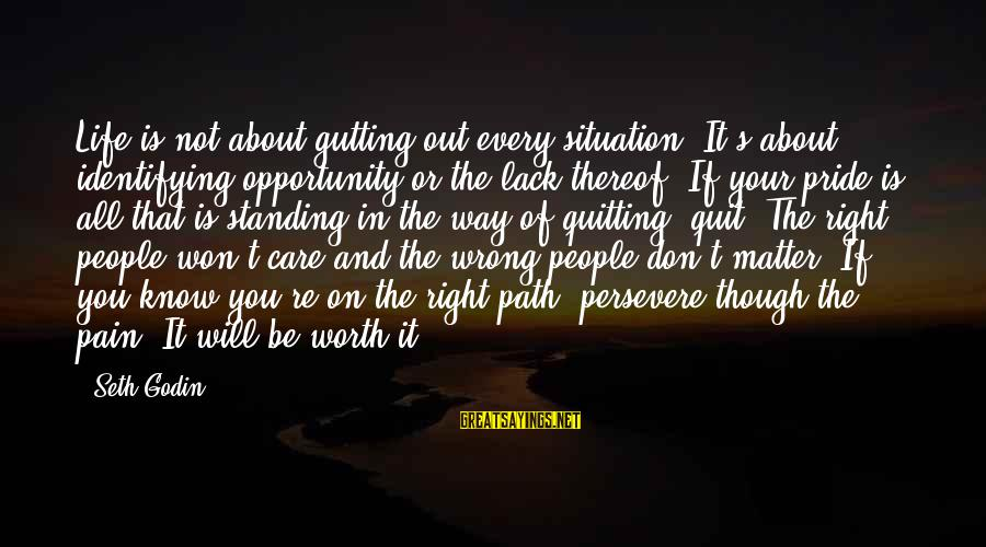 Pain Is Worth It Sayings By Seth Godin: Life is not about gutting out every situation. It's about identifying opportunity or the lack