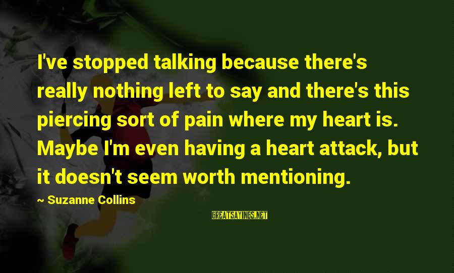 Pain Is Worth It Sayings By Suzanne Collins: I've stopped talking because there's really nothing left to say and there's this piercing sort