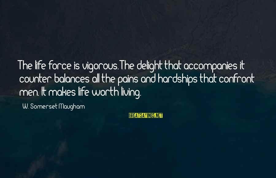 Pain Is Worth It Sayings By W. Somerset Maugham: The life force is vigorous. The delight that accompanies it counter-balances all the pains and