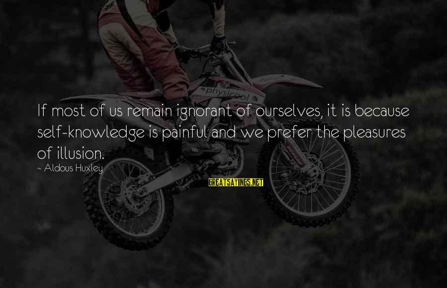 Painful Pleasures Sayings By Aldous Huxley: If most of us remain ignorant of ourselves, it is because self-knowledge is painful and