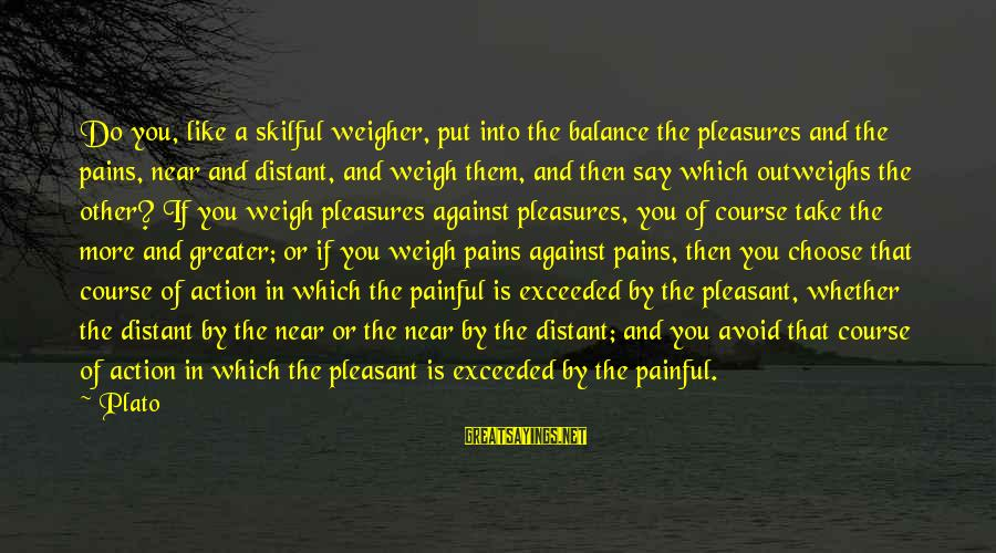 Painful Pleasures Sayings By Plato: Do you, like a skilful weigher, put into the balance the pleasures and the pains,