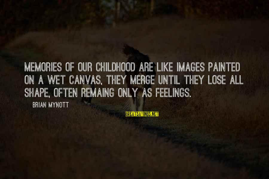 Painted Canvas Sayings By Brian Mynott: Memories of our childhood are like images painted on a wet canvas, they merge until