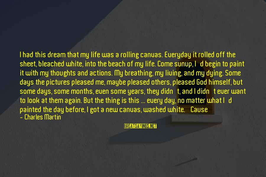 Painted Canvas Sayings By Charles Martin: I had this dream that my life was a rolling canvas. Everyday it rolled off