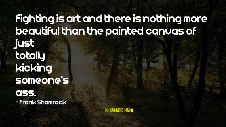 Painted Canvas Sayings By Frank Shamrock: Fighting is art and there is nothing more beautiful than the painted canvas of just
