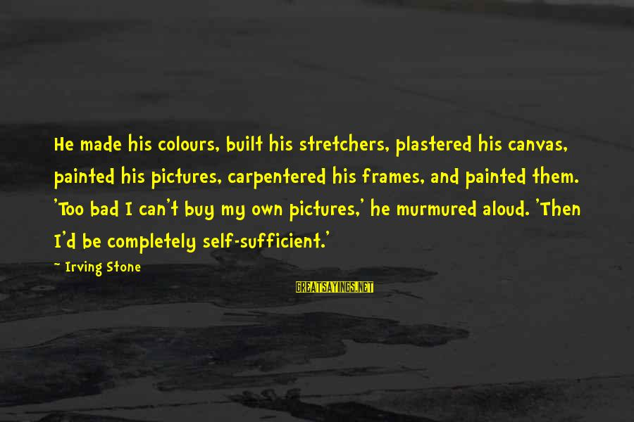 Painted Canvas Sayings By Irving Stone: He made his colours, built his stretchers, plastered his canvas, painted his pictures, carpentered his