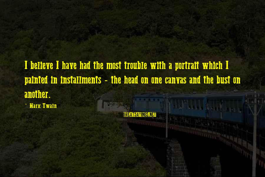 Painted Canvas Sayings By Mark Twain: I believe I have had the most trouble with a portrait which I painted in