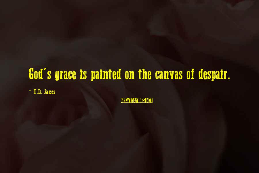 Painted Canvas Sayings By T.D. Jakes: God's grace is painted on the canvas of despair.