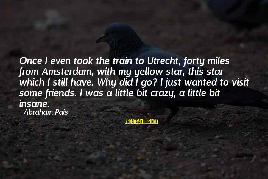 Pais Sayings By Abraham Pais: Once I even took the train to Utrecht, forty miles from Amsterdam, with my yellow