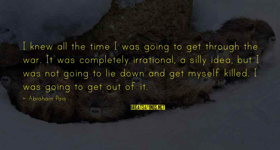 Pais Sayings By Abraham Pais: I knew all the time I was going to get through the war. It was