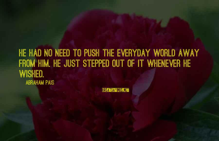 Pais Sayings By Abraham Pais: He had no need to push the everyday world away from him. He just stepped